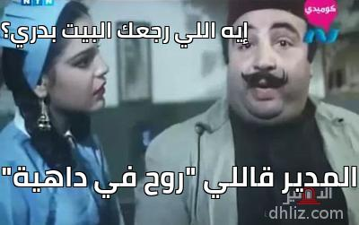 """إيه اللي رجعك البيت بدري؟!    - المدير قاللي """"روح في داهية"""""""