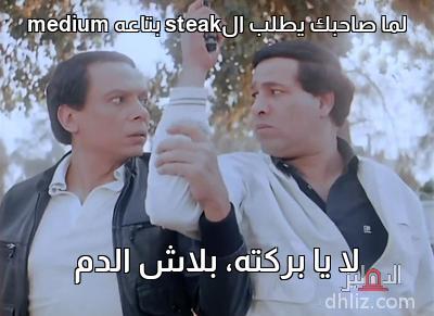 ميم من فيلم سلام يا صاحبي - لما صاحبك يطلب الsteak بتاعه medium   لا يا بركته، بلاش الدم