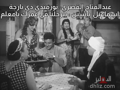 ميم من فيلم ابن حميدو - عبدالفتاح القصري:.نورمندي دي بارجة  اسماعيل  ياسين : يبرجلنا في عمرك يامعلم
