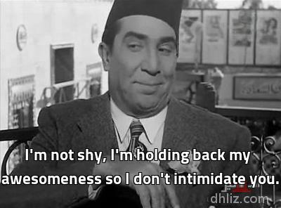 - I'm not shy, I'm holding back my awesomeness so I don't intimidate you.