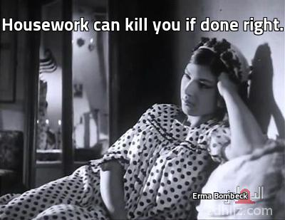 ميم من فيلم الحرام - Housework can kill you if done right.                                                                          Erma Bombeck